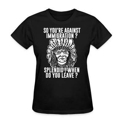 T-shirt féminin So you're against immigration? Splendid! When do you leave?