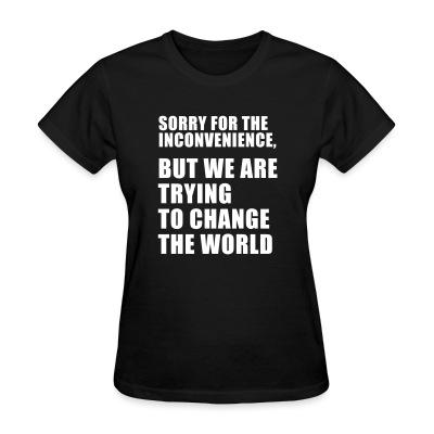 Sorry for the inconvenience, but we are trying to change the world