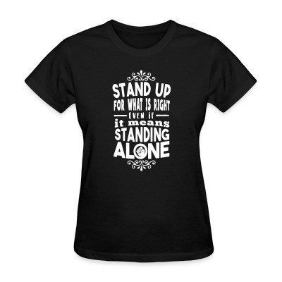 T-shirt féminin Stand up for what is right even if it means standing alone