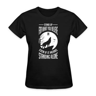 T-shirt féminin Stand up for what you believe in even if it means standing alone