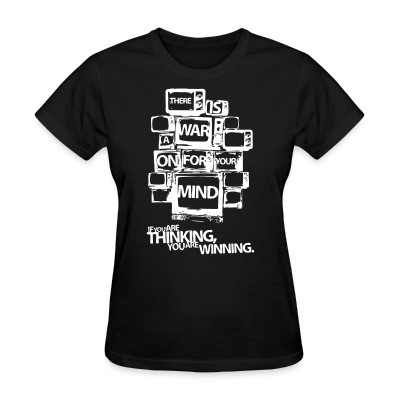 T-shirt féminin There is a war on for your mind. If you are thinking you are winning.