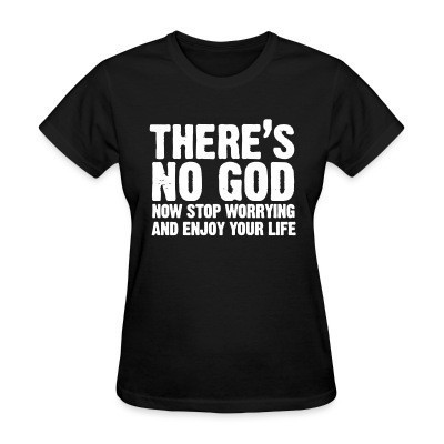 T-shirt féminin There's no god. Now stop worrying and enjoy your life