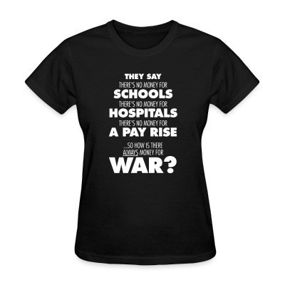 T-shirt féminin They say there's no money for schools, hospitals, pay rise. So how is there always money for war?