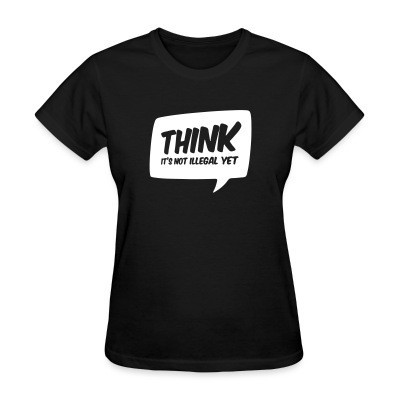 T-shirt féminin THINK! it's not illegal yet