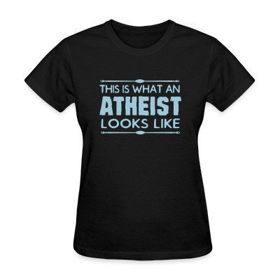 T-shirt féminin This is what an atheist looks like