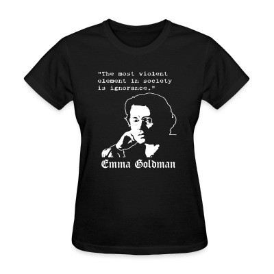 T-shirt féminin Tne most violent element in society is ignorance (Emma Goldman)