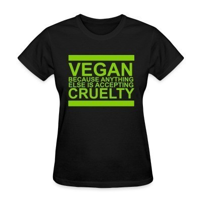 T-shirt féminin Vegan because anything else is accepting cruelty