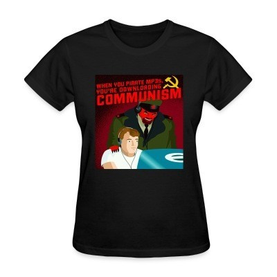 T-shirt féminin When you pirate MP3s, you're downloading communism