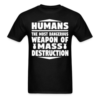Humans - the most dangerous weapon of mass destruction