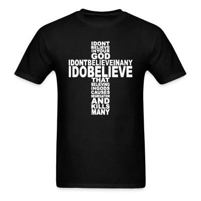 I don't believe in your god I don't believe in any I do believe that believing in gods causes segregation and kills many