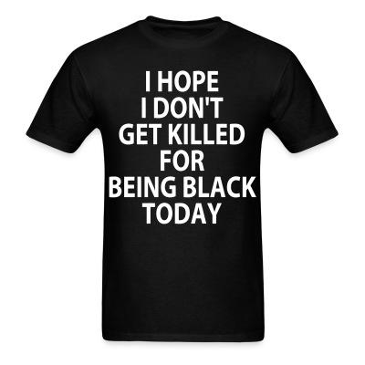 T-shirt I hope I don't get killed for being black today
