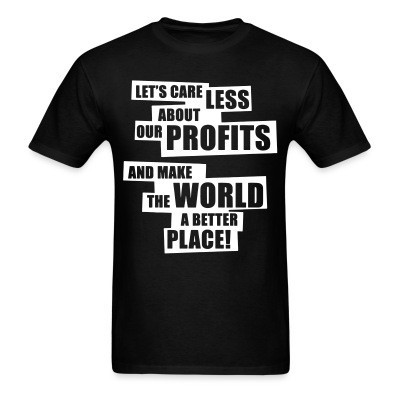 Let's care less about our profits and make the world a better place!