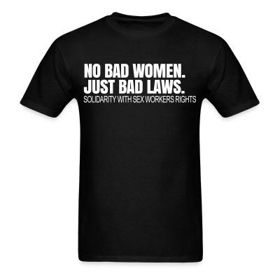 T-shirt No bad women. Just bad laws. Solidarity with sex workers rights.
