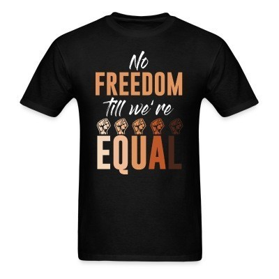 T-shirt No freedom till we're equal