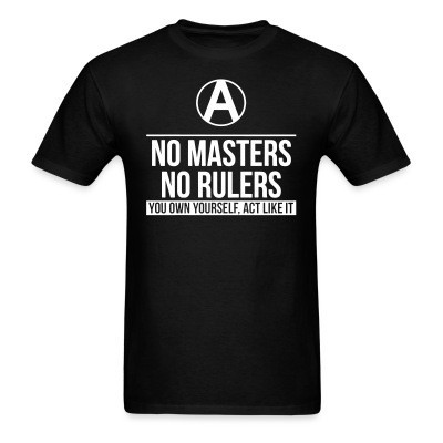 No Masters, No Rulers - You own yourself, act like it