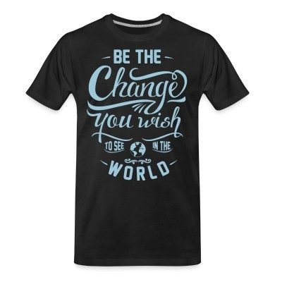 T-shirt organique Be the change you wish to see in the world