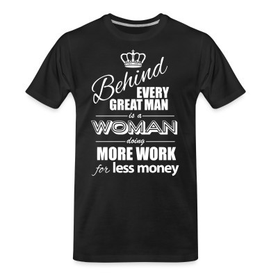 T-shirt organique Behind every great man is a woman doing more work for less money