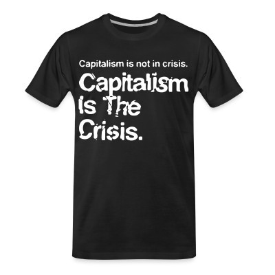 T-shirt organique Capitalism is not in crisis. Capitalism is the crisis.