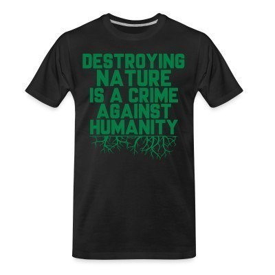 T-shirt organique Destroying nature is a crime against humanity