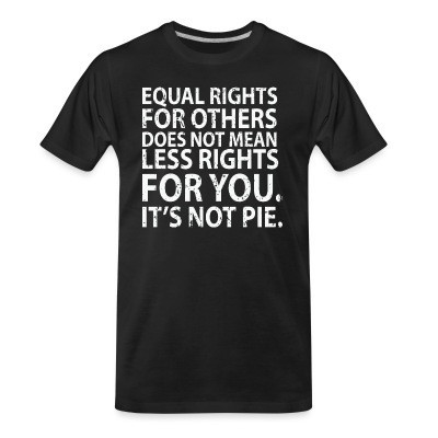 T-shirt organique Equal rights for others does not mean less rights for you. It's not pie.
