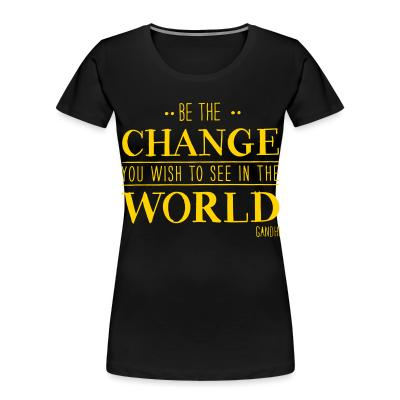 Organique Femmes Be the CHANGE you wish to see in the WORLD (Gandhi)