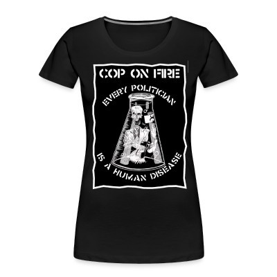 Organique Femmes Cop on fire - Every politician is a human disease
