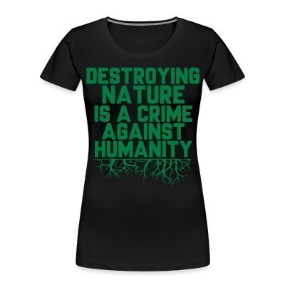 Organique Femmes Destroying nature is a crime against humanity