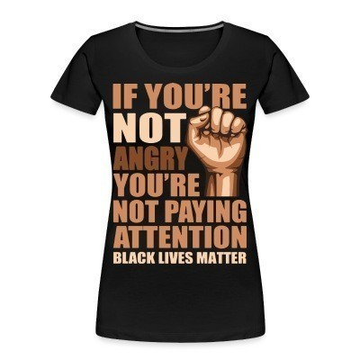 Organique Femmes if you're not angry you're not paying attention - black lives matter