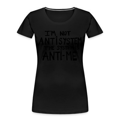 Organique Femmes I'm not anti-system, the system is anti-me