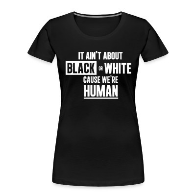 Organique Femmes It ain't about black or white cause we're human