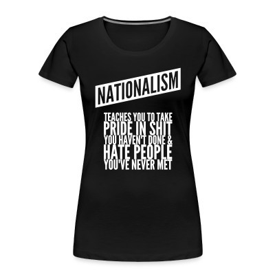 Organique Femmes Nationalism teaches you to take pride in shit you haven't done & hate people you've never met