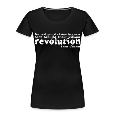Organique Femmes No real social change has ever been brought about without revolution (Emma Goldman)