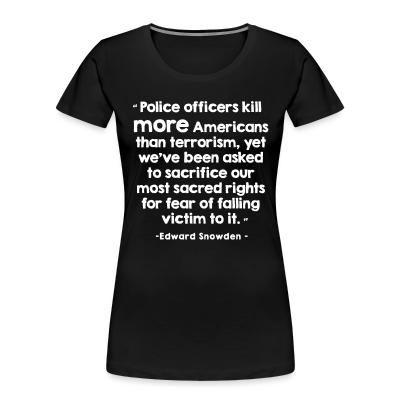 Organique Femmes Police officiers kill more americans than terrorism, yet we've been asked to sacrifice our most sacred rights for fear of falling victim to it (Edward Snowden)