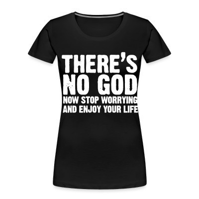Organique Femmes There's no god. Now stop worrying and enjoy your life