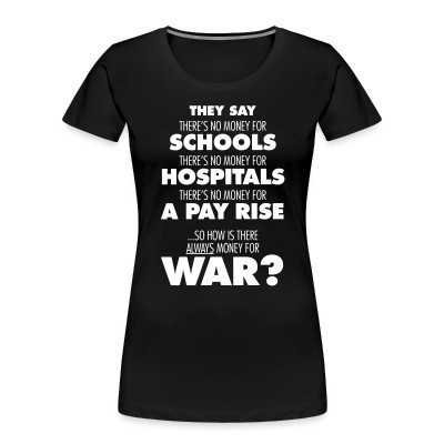 Organique Femmes They say there's no money for schools, hospitals, pay rise. So how is there always money for war?