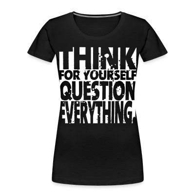 Organique Femmes Think for yourself question everything