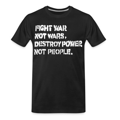 T-shirt organique Fight war not wars, destroy power not people.
