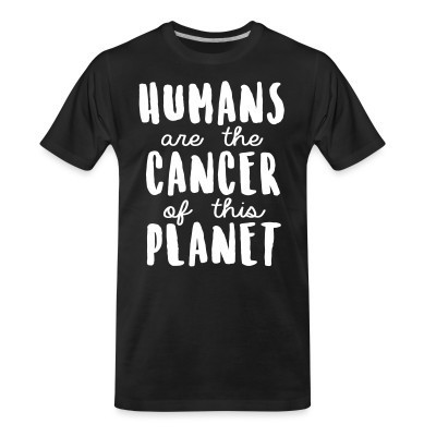 T-shirt organique Humans are the cancer of this planet
