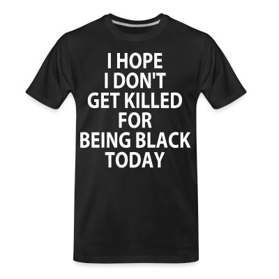 T-shirt organique I hope I don't get killed for being black today