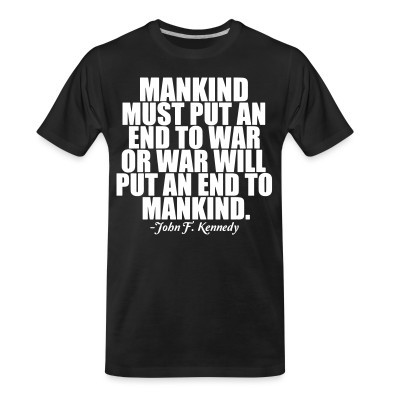 T-shirt organique Mankind must put an end to war or war will put an end to mankind (John F. Kennedy)