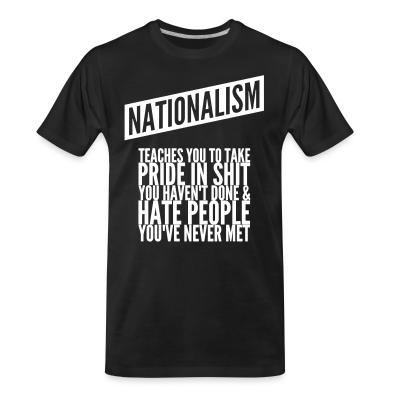 T-shirt organique Nationalism teaches you to take pride in shit you haven't done & hate people you've never met