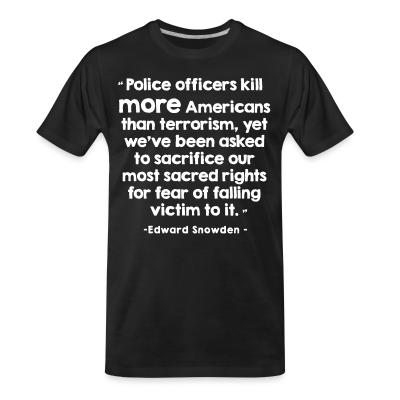 T-shirt organique Police officiers kill more americans than terrorism, yet we've been asked to sacrifice our most sacred rights for fear of falling victim to it (Edward Snowden)