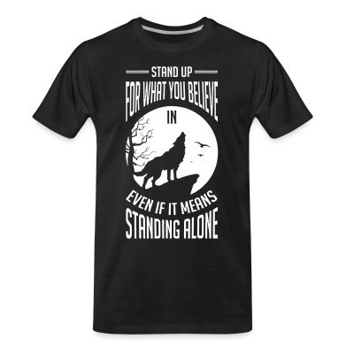 T-shirt organique Stand up for what you believe in even if it means standing alone
