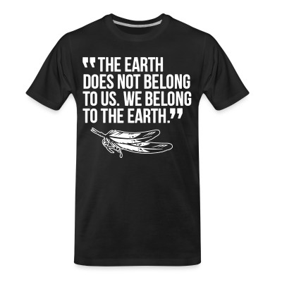 T-shirt organique The earth does not belong to us. We belong to the earth.