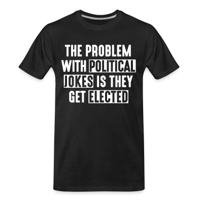 T-shirt organique The problem with political jokes is they get elected