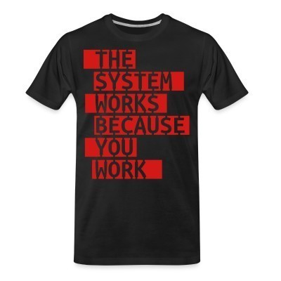 T-shirt organique The system works because you work