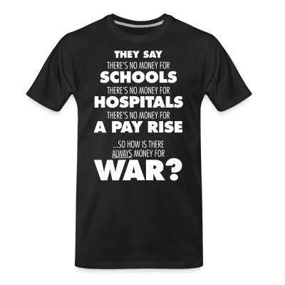 T-shirt organique They say there's no money for schools, hospitals, pay rise. So how is there always money for war?