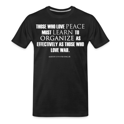 Those who love peace must learn to organize as effectively as those who love war - Martin Luther King Jr.