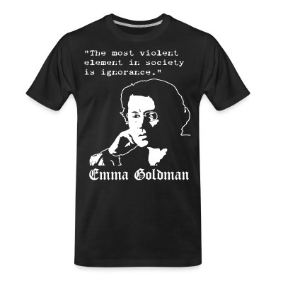 T-shirt organique Tne most violent element in society is ignorance (Emma Goldman)