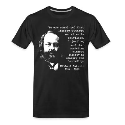 T-shirt organique We are convinced that liberty without socialism is privilege, injustice; and that socialism without liberty is slavery and brutality (Mikhail Bakunin)